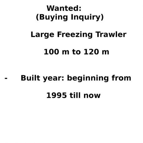 Wanted:(Buying Inquiry) Large Freezing Trawler - 100 m to 120 m